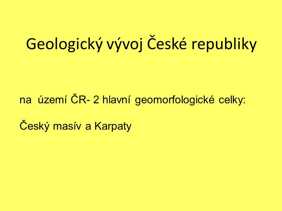 Geologický vývoj České republiky na území ČR- 2 hlavní geomorfologické celky: Český masív a Karpaty