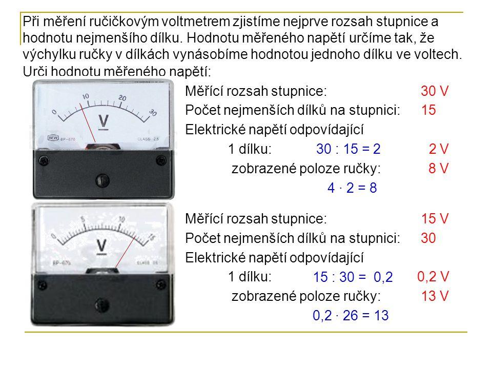 Měřící rozsah stupnice: Počet nejmenších dílků na stupnici: Elektrické napětí odpovídající 1 dílku: zobrazené poloze ručky: 600 V 30 600 : 30 = 20 20 V 240 V 12 · 20 = 240 Měřící rozsah stupnice: Počet nejmenších dílků na stupnici: Elektrické napětí odpovídající 1 dílku: zobrazené poloze ručky: 400 mV 20 400 : 20 = 2020 mV 340 mV 17 · 20 = 340 K měření elektrického napětí se používají i multimetry.