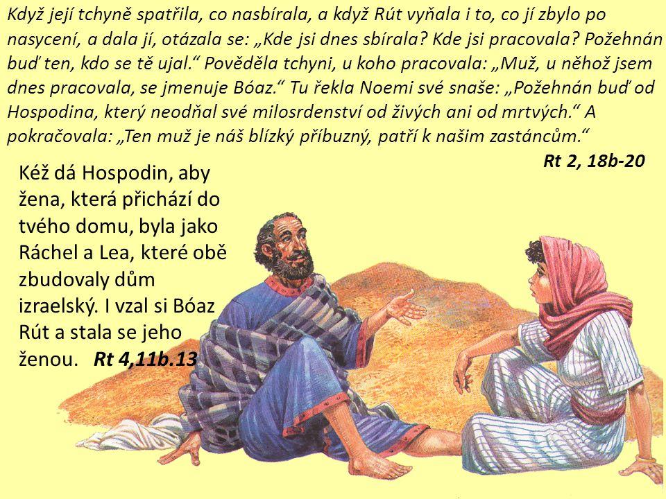 """Tu přišel z Betléma Bóaz a pozdravil žence: """"Hospodin s vámi. Bóaz se otázal svého služebníka, který dozíral na žence: """"Čí je to dívka? Služebník, který dozíral na žence, odpověděl: """"To je moábská dívka, která se vrátila s Noemi z Moábských polí."""