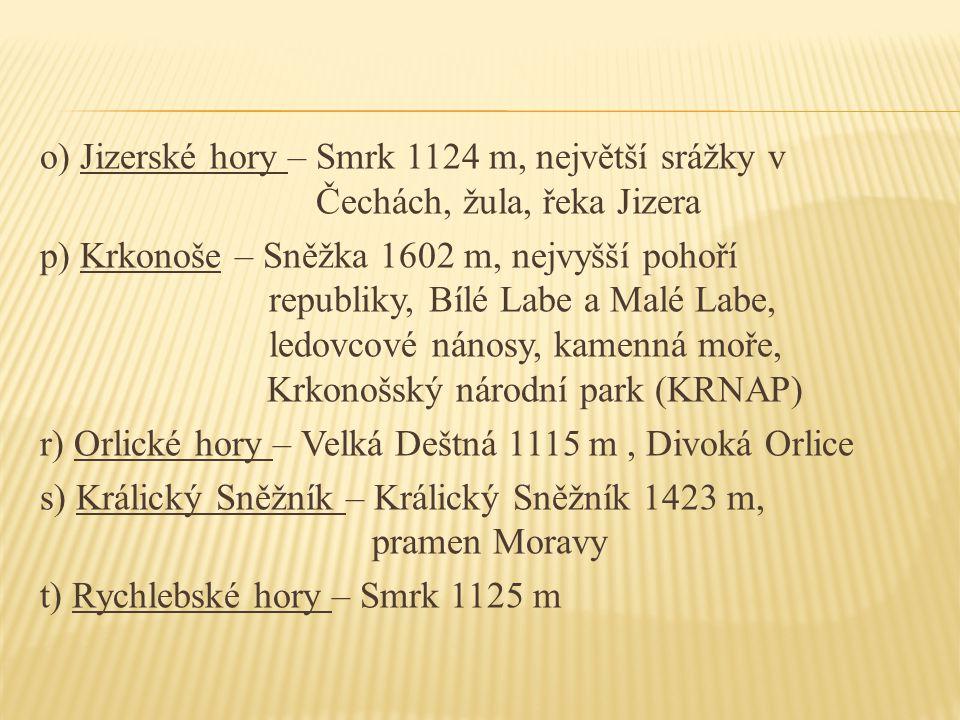 o) Jizerské hory – Smrk 1124 m, největší srážky v Čechách, žula, řeka Jizera p) Krkonoše – Sněžka 1602 m, nejvyšší pohoří republiky, Bílé Labe a Malé