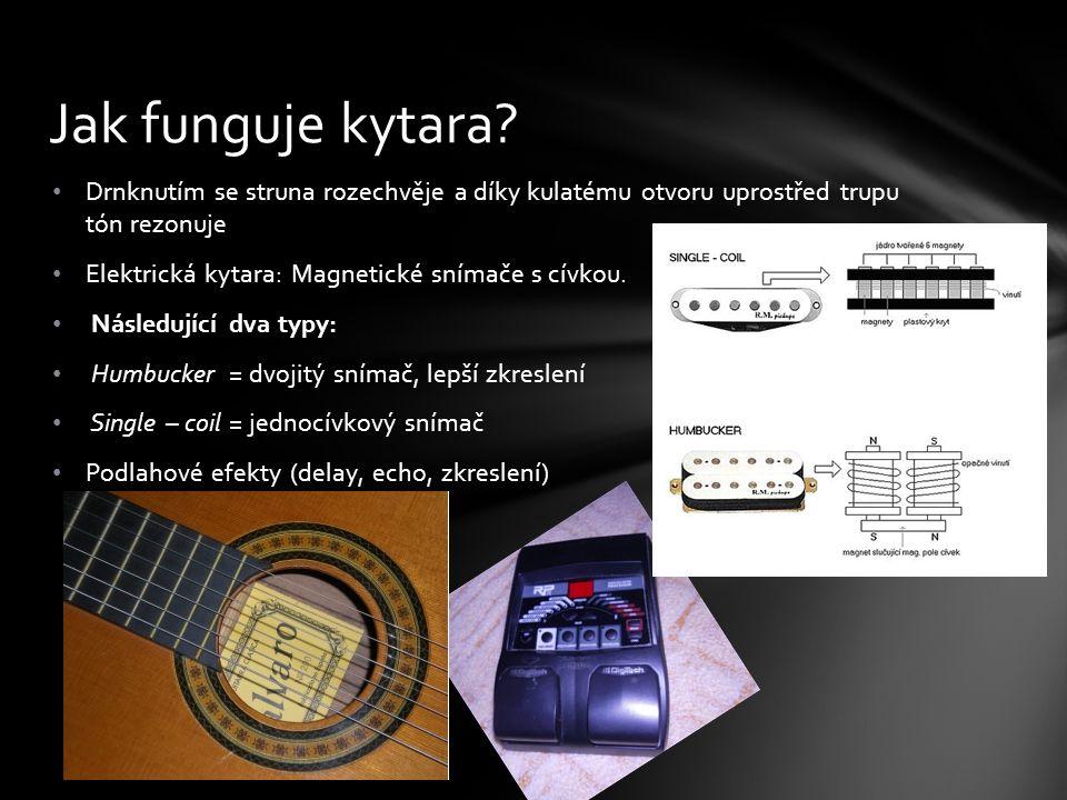 Drnknutím se struna rozechvěje a díky kulatému otvoru uprostřed trupu tón rezonuje Elektrická kytara: Magnetické snímače s cívkou. Následující dva typ