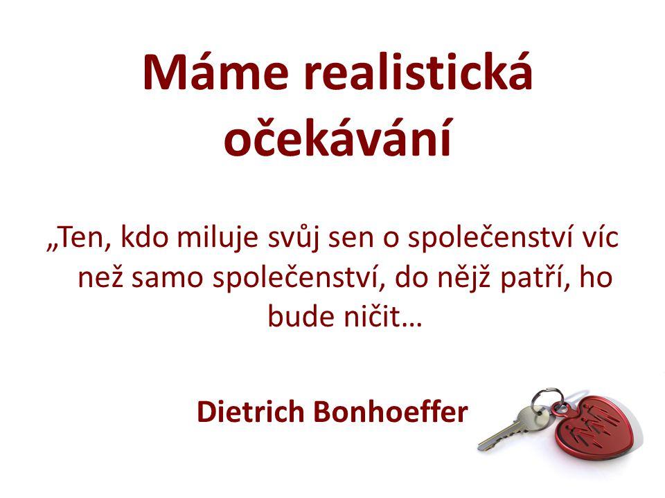 """""""Ten, kdo miluje svůj sen o společenství víc než samo společenství, do nějž patří, ho bude ničit… Dietrich Bonhoeffer Máme realistická očekávání"""