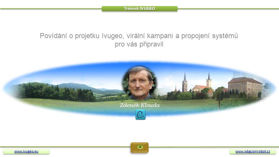 www.ivugeo.eu Trénink IVUGEO www.wbgcoinrobot.cz Zdeněk Klouda Povídání o projetku Ivugeo, virální kampani a propojení systémů pro vás připravil