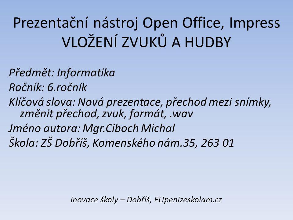 Prezentační nástroj Open Office, Impress VLOŽENÍ ZVUKŮ A HUDBY Předmět: Informatika Ročník: 6.ročník Klíčová slova: Nová prezentace, přechod mezi sním