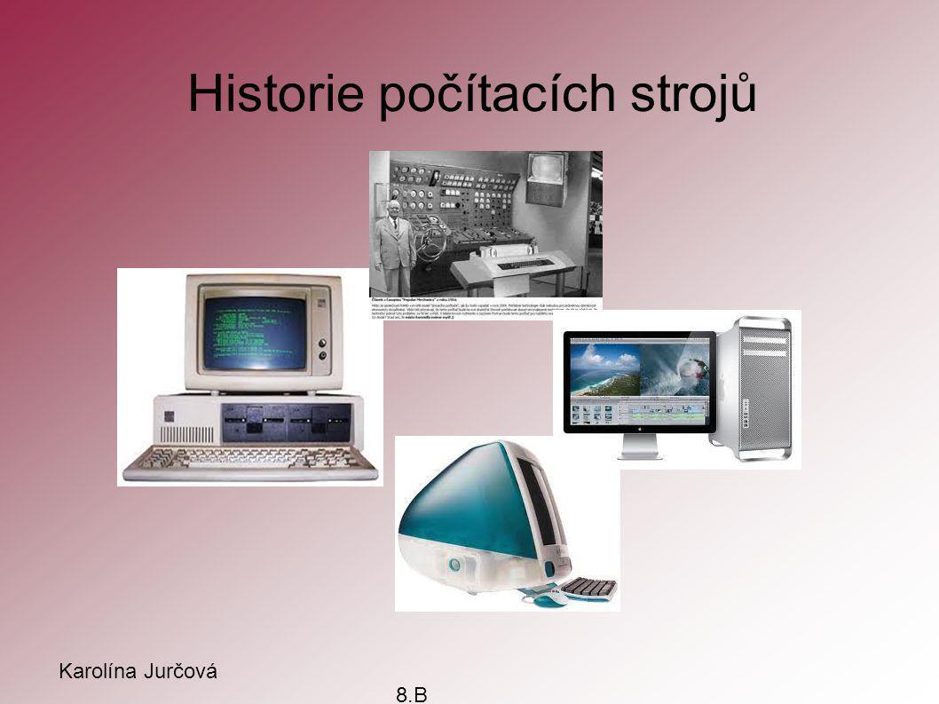 Historie počítacích strojů Karolína Jurčová 8.B