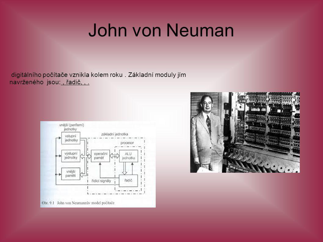 John von Neuman digitálního počítače vznikla kolem roku. Základní moduly jím navrženého jsou:, řadič,,.
