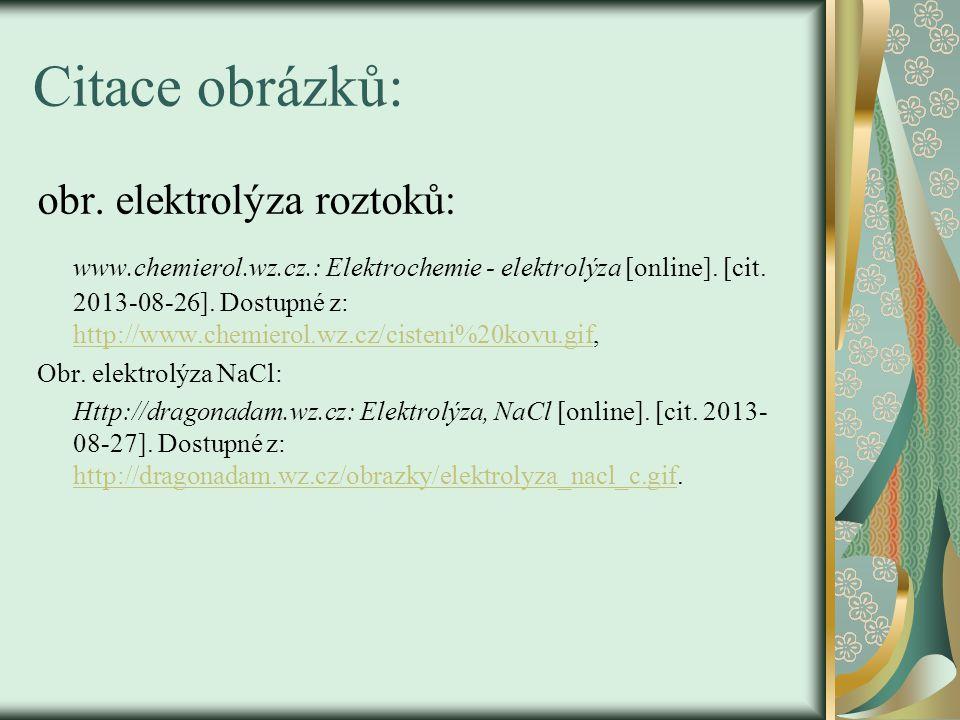 Citace obrázků: obr. elektrolýza roztoků: www.chemierol.wz.cz.: Elektrochemie - elektrolýza [online]. [cit. 2013-08-26]. Dostupné z: http://www.chemie