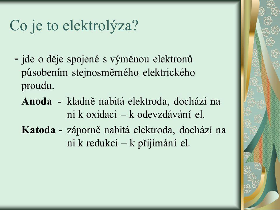 Co je to elektrolýza? - jde o děje spojené s výměnou elektronů působením stejnosměrného elektrického proudu. Anoda - kladně nabitá elektroda, dochází