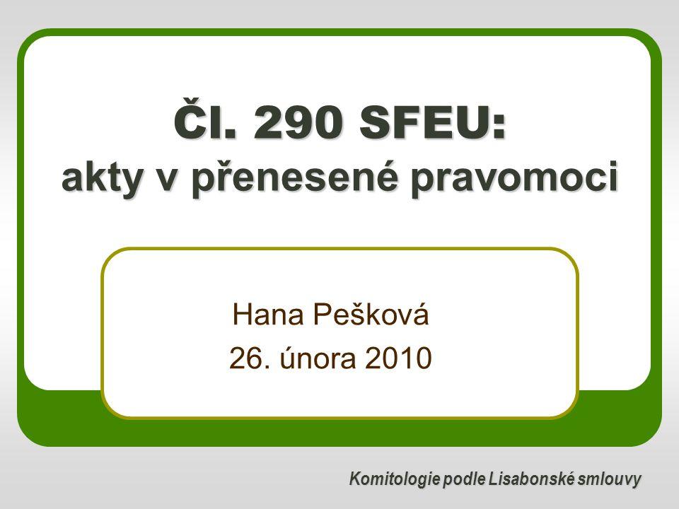 Čl. 290 SFEU: akty v přenesené pravomoci Hana Pešková 26. února 2010 Komitologie podle Lisabonské smlouvy