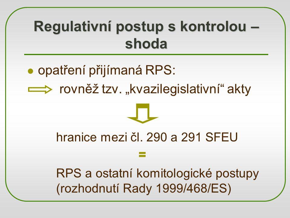 """Regulativní postup s kontrolou – shoda opatření přijímaná RPS: rovněž tzv. """"kvazilegislativní"""" akty hranice mezi čl. 290 a 291 SFEU = RPS a ostatní ko"""