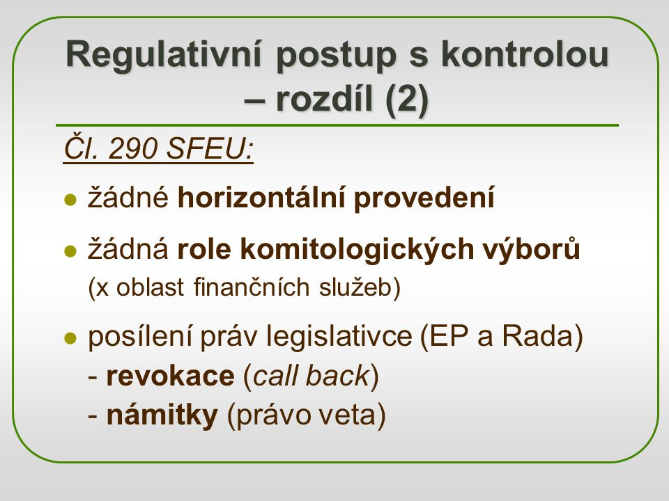 Regulativní postup s kontrolou – rozdíl (2) Čl. 290 SFEU: žádné horizontální provedení žádná role komitologických výborů (x oblast finančních služeb)