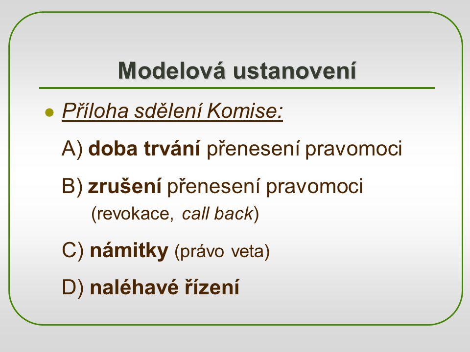 Modelová ustanovení Příloha sdělení Komise: A) doba trvání přenesení pravomoci B) zrušení přenesení pravomoci (revokace, call back) C) námitky (právo veta) D) naléhavé řízení