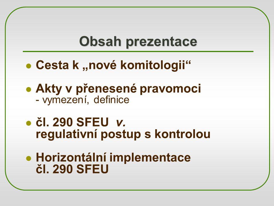 """Obsah prezentace Cesta k """"nové komitologii"""" Akty v přenesené pravomoci - vymezení, definice čl. 290 SFEU v. regulativní postup s kontrolou Horizontáln"""