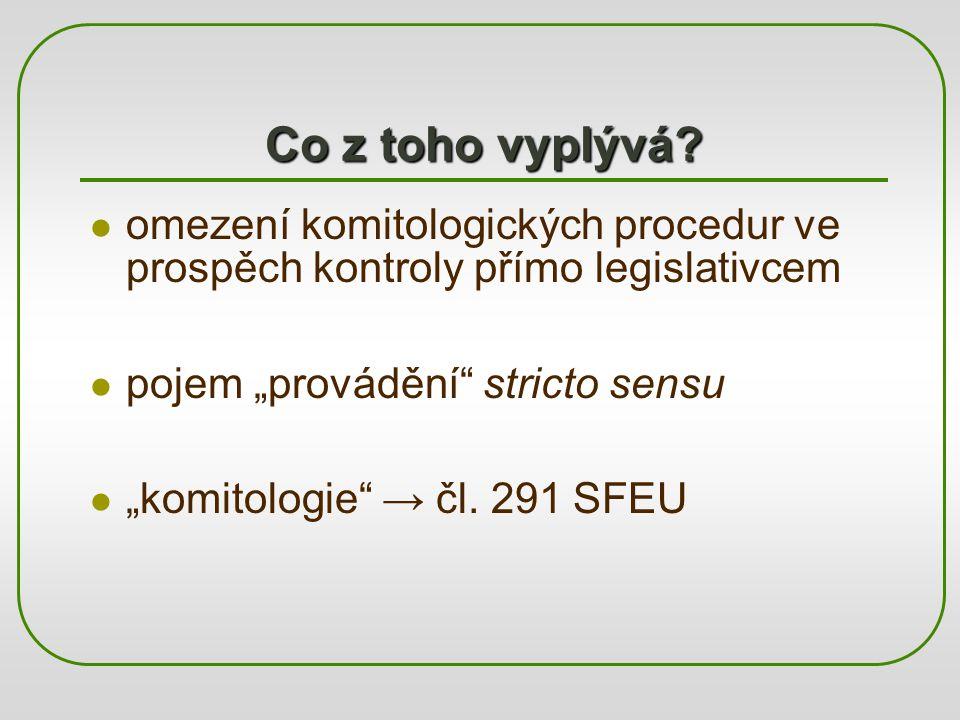 """Co z toho vyplývá? omezení komitologických procedur ve prospěch kontroly přímo legislativcem pojem """"provádění"""" stricto sensu """"komitologie"""" → čl. 291 S"""