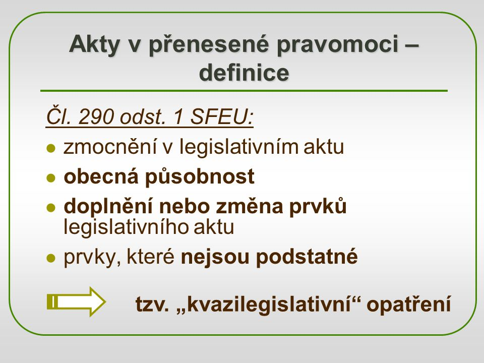 Akty v přenesené pravomoci – definice Čl. 290 odst. 1 SFEU: zmocnění v legislativním aktu obecná působnost doplnění nebo změna prvků legislativního ak