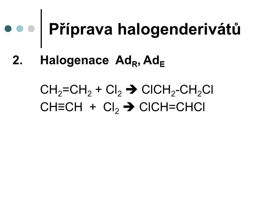 Příprava halogenderivátů 2.Halogenace Ad R, Ad E CH 2 =CH 2 + Cl 2  ClCH 2 -CH 2 Cl CH≡CH + Cl 2  ClCH=CHCl