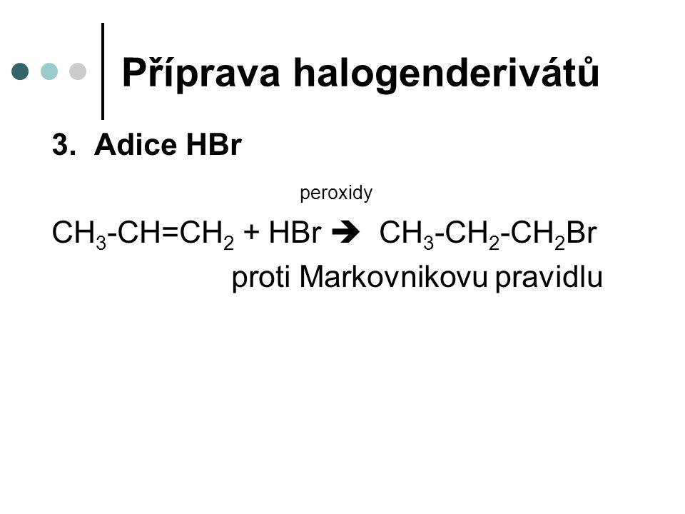 Příprava halogenderivátů 3.Adice HBr peroxidy CH 3 -CH=CH 2 + HBr  CH 3 -CH 2 -CH 2 Br proti Markovnikovu pravidlu