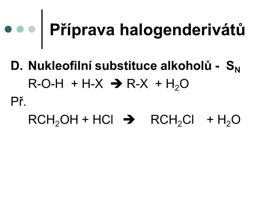 Příprava halogenderivátů D.Nukleofilní substituce alkoholů - S N R-O-H + H-X  R-X + H 2 O Př.