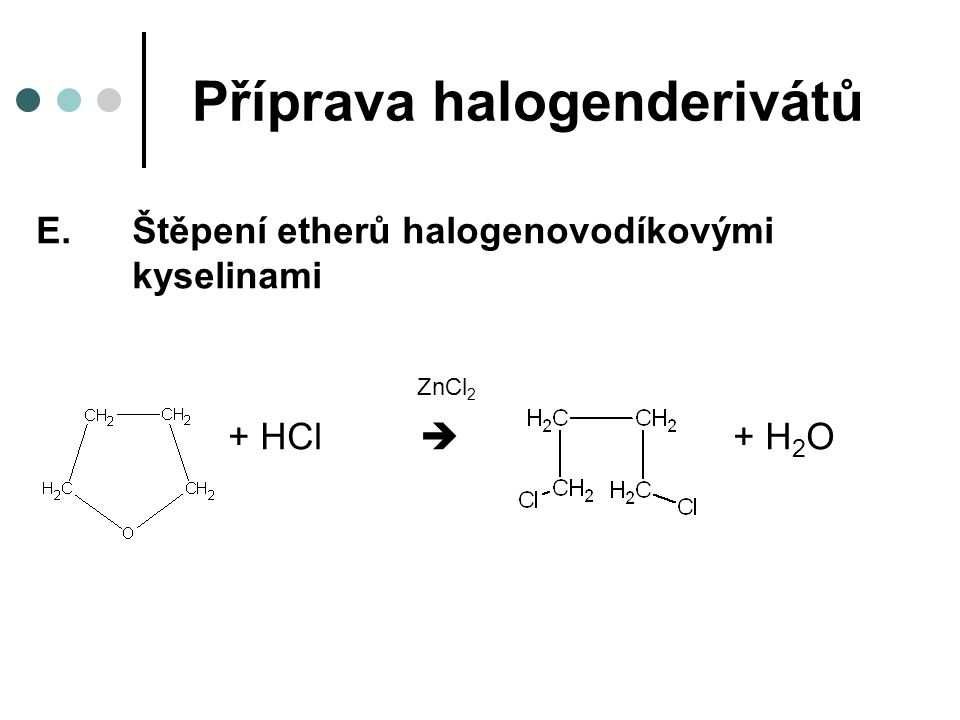 Příprava halogenderivátů E.Štěpení etherů halogenovodíkovými kyselinami ZnCl 2 + HCl  + H 2 O