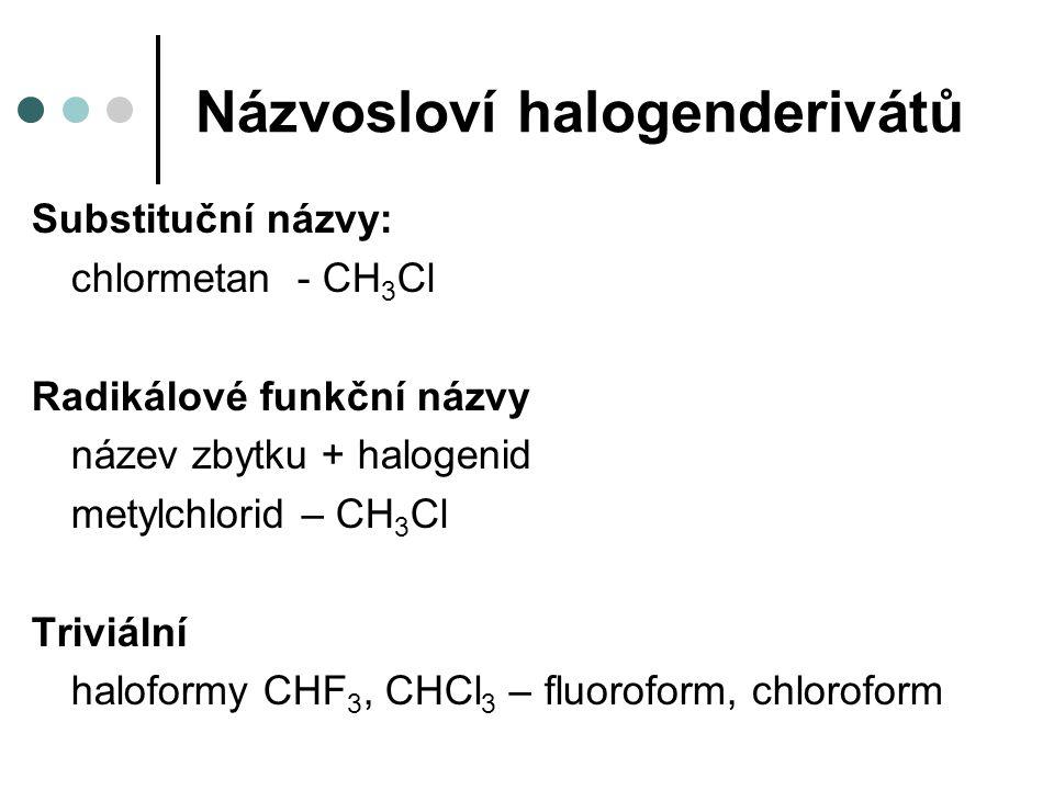 Názvosloví halogenderivátů Substituční názvy: chlormetan - CH 3 Cl Radikálové funkční názvy název zbytku + halogenid metylchlorid – CH 3 Cl Triviální haloformy CHF 3, CHCl 3 – fluoroform, chloroform