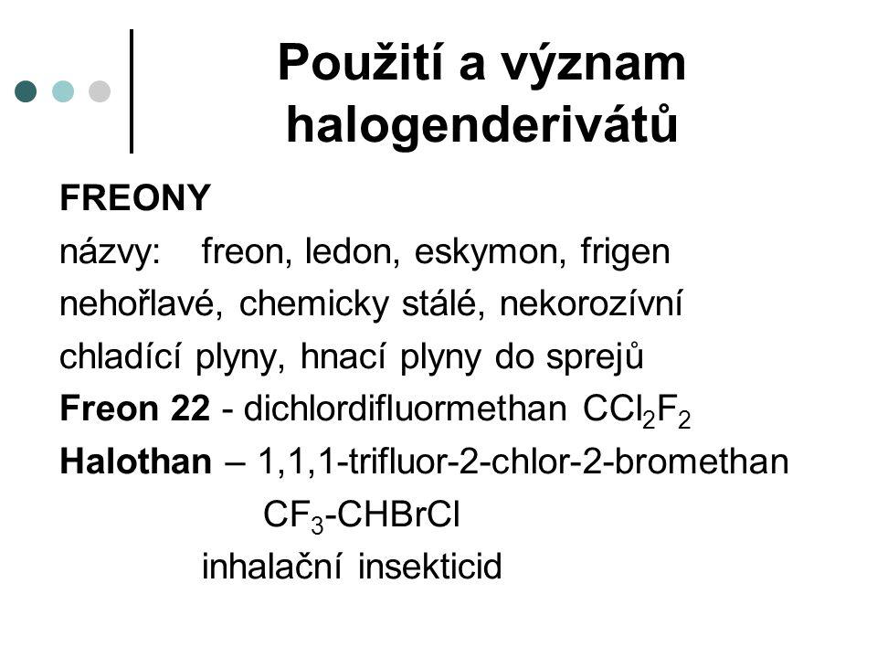Použití a význam halogenderivátů FREONY názvy:freon, ledon, eskymon, frigen nehořlavé, chemicky stálé, nekorozívní chladící plyny, hnací plyny do sprejů Freon 22 - dichlordifluormethan CCl 2 F 2 Halothan – 1,1,1-trifluor-2-chlor-2-bromethan CF 3 -CHBrCl inhalační insekticid
