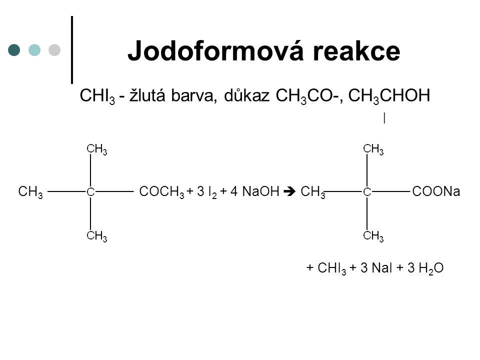 Jodoformová reakce CHI 3 - žlutá barva, důkaz CH 3 CO-, CH 3 CHOH | CH 3 COCH 3 + 3 I 2 + 4 NaOH  CH 3 COONa + CHI 3 + 3 NaI + 3 H 2 O