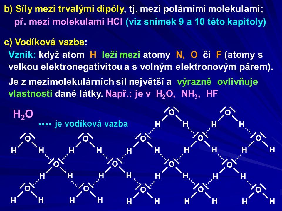 b) Síly mezi trvalými dipóly, tj. mezi polárními molekulami; př. mezi molekulami HCl (viz snímek 9 a 10 této kapitoly) c) Vodíková vazba: Vznik: když