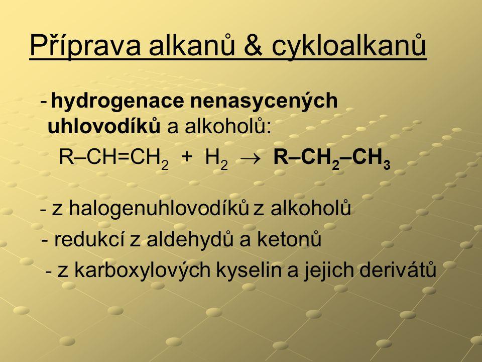 Příprava alkanů & cykloalkanů - hydrogenace nenasycených uhlovodíků a alkoholů: R–CH=CH 2 + H 2  R–CH 2 –CH 3 - z halogenuhlovodíků z alkoholů - redukcí z aldehydů a ketonů - z karboxylových kyselin a jejich derivátů