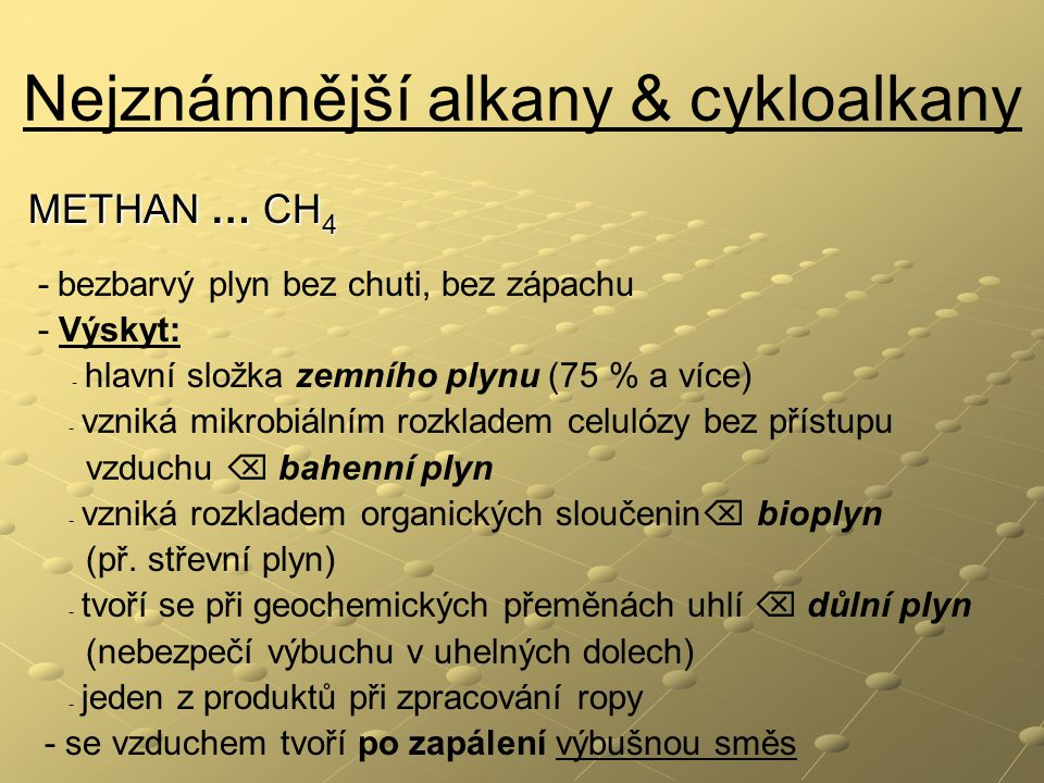 Nejznámnější alkany & cykloalkany METHAN … CH 4 - bezbarvý plyn bez chuti, bez zápachu - Výskyt: - hlavní složka zemního plynu (75 % a více) - vzniká mikrobiálním rozkladem celulózy bez přístupu vzduchu  bahenní plyn - vzniká rozkladem organických sloučenin  bioplyn (př.