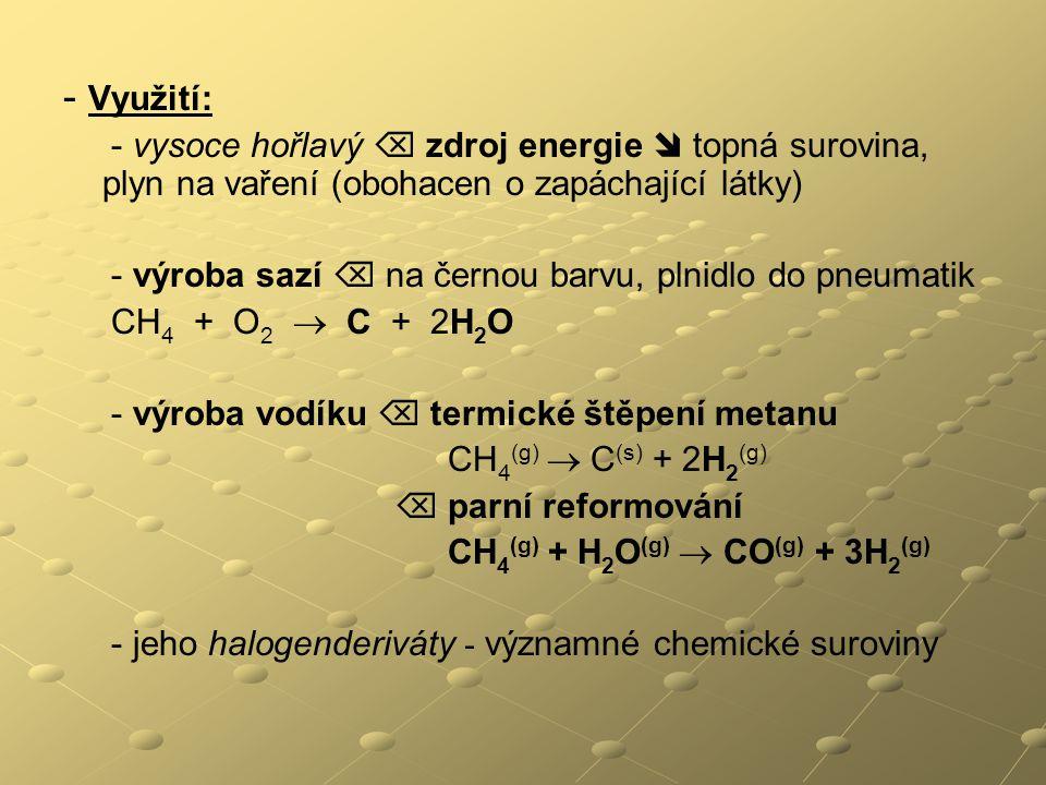 - Využití: - vysoce hořlavý  zdroj energie  topná surovina, plyn na vaření (obohacen o zapáchající látky) - výroba sazí  na černou barvu, plnidlo do pneumatik CH 4 + O 2  C + 2H 2 O - výroba vodíku  termické štěpení metanu CH 4 (g)  C (s) + 2H 2 (g)  parní reformování CH 4 (g) + H 2 O (g)  CO (g) + 3H 2 (g) - jeho halogenderiváty - významné chemické suroviny
