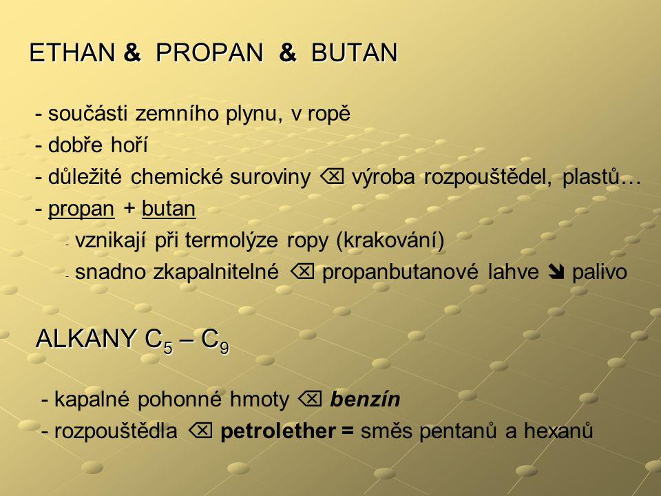 ETHAN & PROPAN & BUTAN - součásti zemního plynu, v ropě - dobře hoří - důležité chemické suroviny  výroba rozpouštědel, plastů… - propan + butan - vznikají při termolýze ropy (krakování) - snadno zkapalnitelné  propanbutanové lahve  palivo ALKANY C 5 – C 9 ALKANY C 5 – C 9 - kapalné pohonné hmoty  benzín - rozpouštědla  petrolether = směs pentanů a hexanů