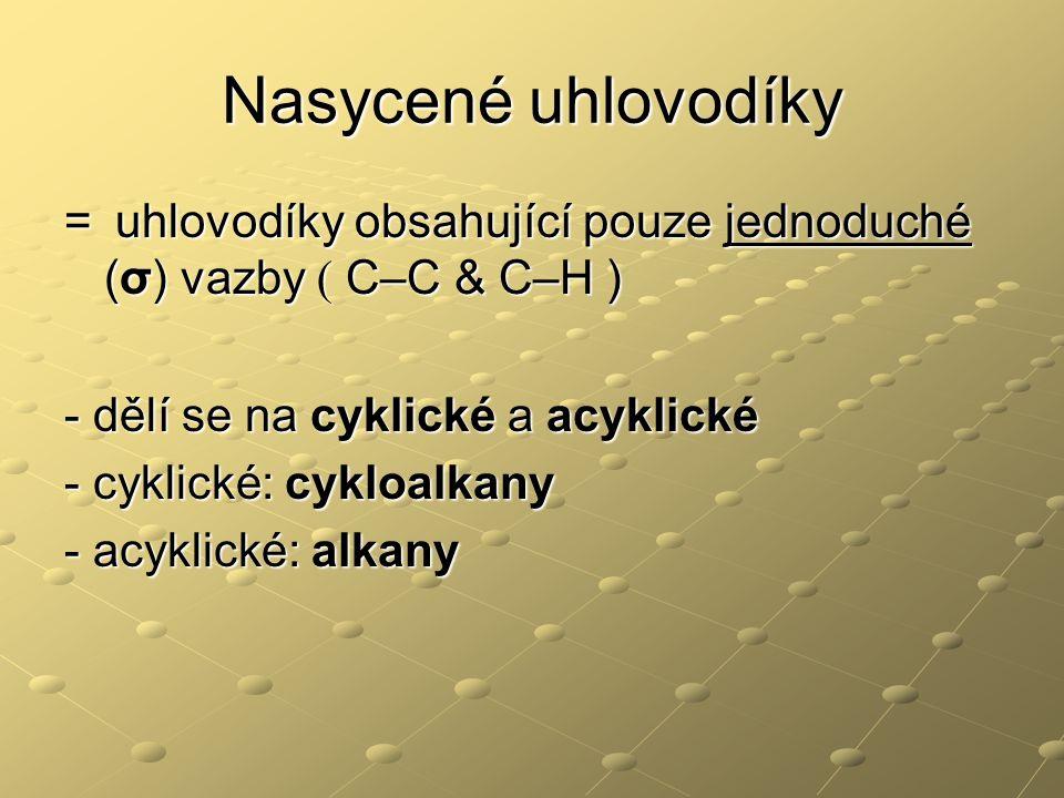 Nasycené uhlovodíky = uhlovodíky obsahující pouze jednoduché (σ) vazby ( C–C & C–H ) - dělí se na cyklické a acyklické - cyklické: cykloalkany - acyklické: alkany
