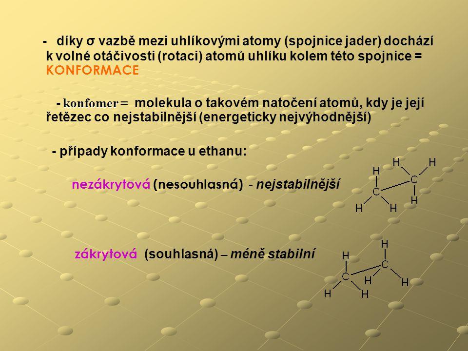 - díky σ vazbě mezi uhlíkovými atomy (spojnice jader) dochází k volné otáčivosti (rotaci) atomů uhlíku kolem této spojnice = KONFORMACE konfomer - konfomer = molekula o takovém natočení atomů, kdy je její řetězec co nejstabilnější (energeticky nejvýhodnější) - případy konformace u ethanu: nezákrytová (nesouhlasná) - nejstabilnější zákrytová (souhlasná) – méně stabilní
