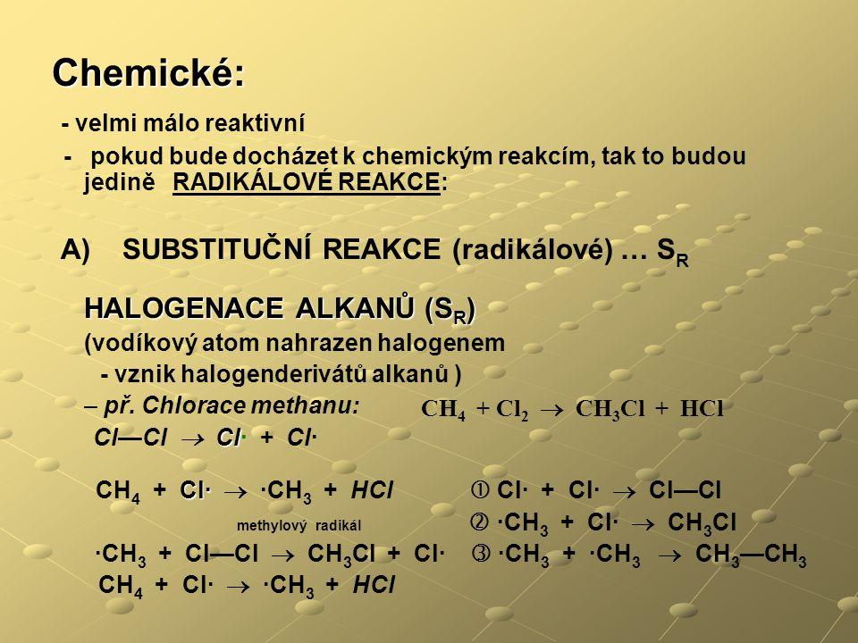 Chemické: - velmi málo reaktivní - pokud bude docházet k chemickým reakcím, tak to budou jedině RADIKÁLOVÉ REAKCE: A) SUBSTITUČNÍ REAKCE (radikálové) … S R HALOGENACE ALKANŮ (S R ) (vodíkový atom nahrazen halogenem - vznik halogenderivátů alkanů ) – př.