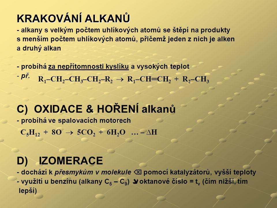 KRAKOVÁNÍ ALKANŮ - alkany s velkým počtem uhlíkových atomů se štěpí na produkty s menším počtem uhlíkových atomů, přičemž jeden z nich je alken a druhý alkan - probíhá za nepřítomnosti kyslíku a vysokých teplot - př.