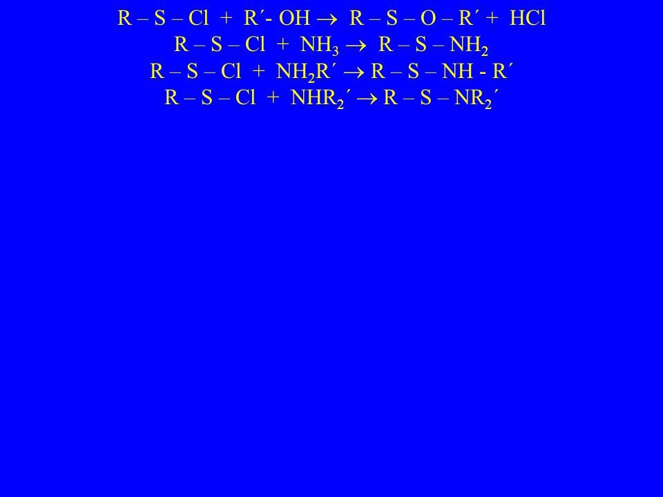 R – S – Cl + R´- OH  R – S – O – R´ + HCl R – S – Cl + NH 3  R – S – NH 2 R – S – Cl + NH 2 R´  R – S – NH - R´ R – S – Cl + NHR 2 ´  R – S – NR 2 ´