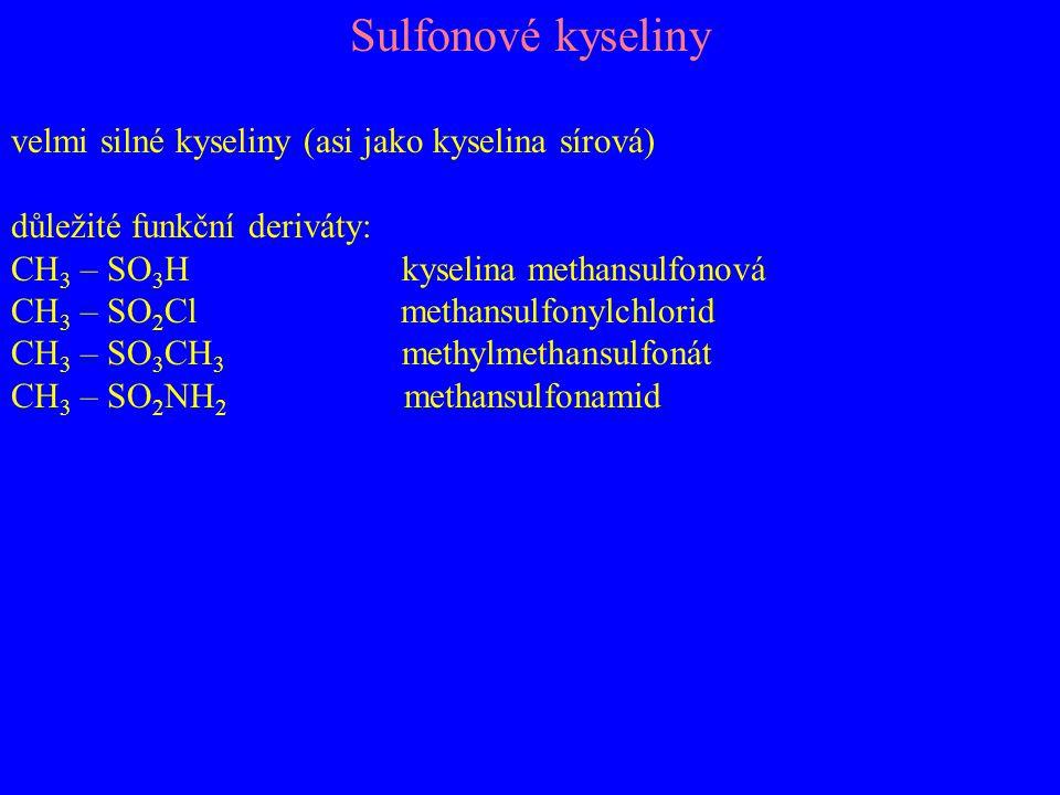 Sulfonové kyseliny velmi silné kyseliny (asi jako kyselina sírová) důležité funkční deriváty: CH 3 – SO 3 H kyselina methansulfonová CH 3 – SO 2 Cl methansulfonylchlorid CH 3 – SO 3 CH 3 methylmethansulfonát CH 3 – SO 2 NH 2 methansulfonamid