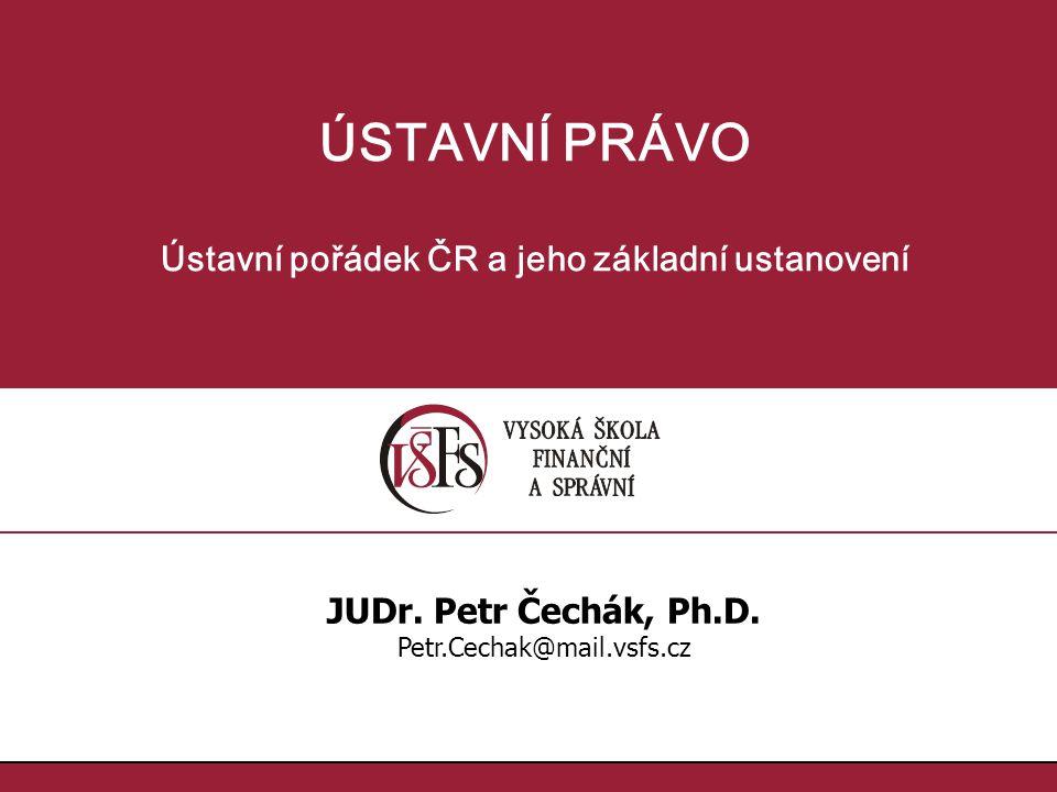 ÚSTAVNÍ PRÁVO Ústavní pořádek ČR a jeho základní ustanovení JUDr. Petr Čechák, Ph.D. Petr.Cechak@mail.vsfs.cz