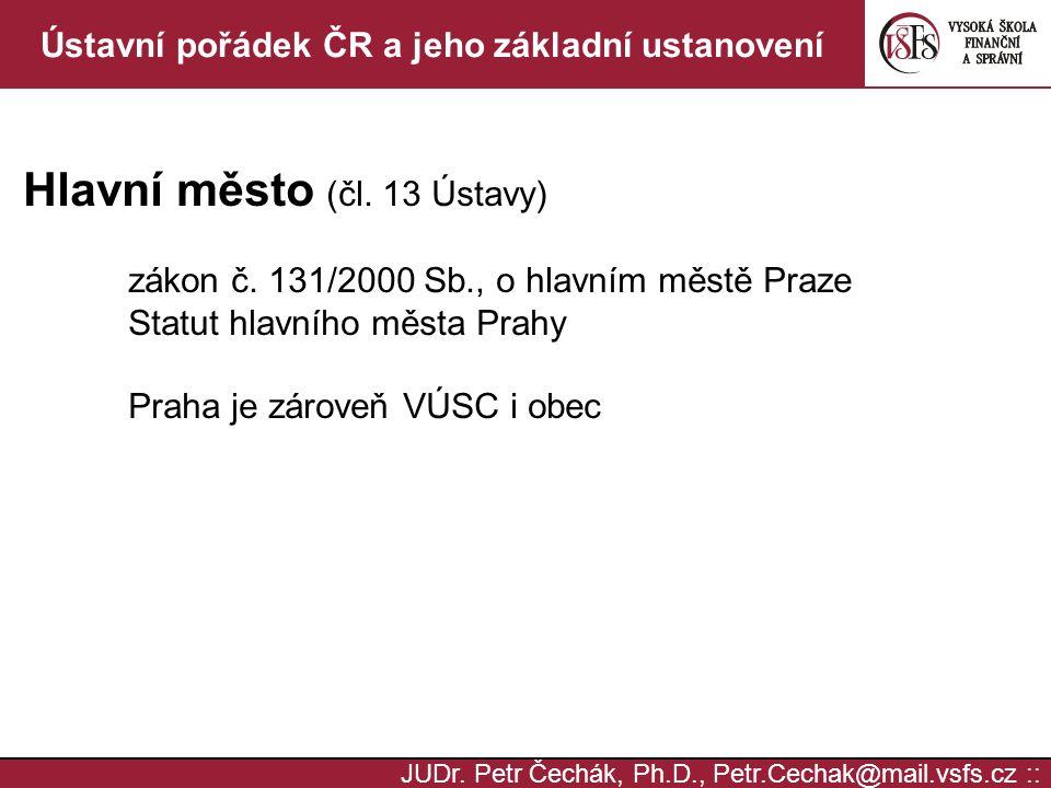 JUDr. Petr Čechák, Ph.D., Petr.Cechak@mail.vsfs.cz :: Ústavní pořádek ČR a jeho základní ustanovení Hlavní město (čl. 13 Ústavy) zákon č. 131/2000 Sb.
