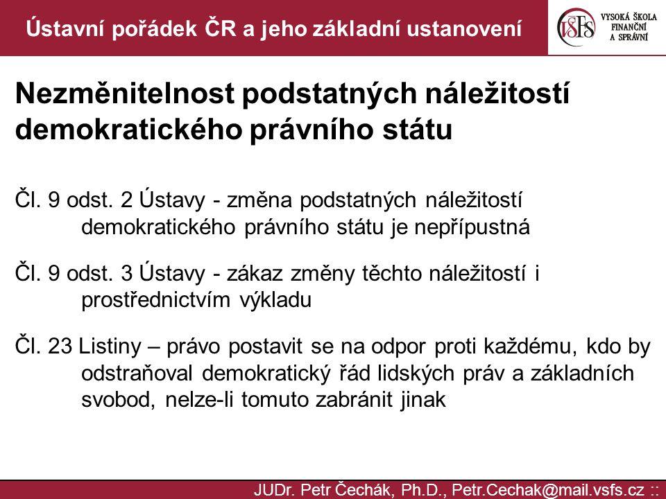 JUDr. Petr Čechák, Ph.D., Petr.Cechak@mail.vsfs.cz :: Ústavní pořádek ČR a jeho základní ustanovení Nezměnitelnost podstatných náležitostí demokratick