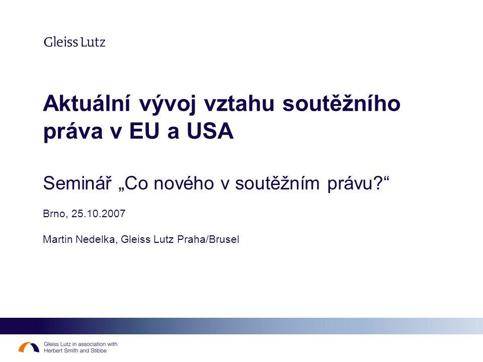 """Aktuální vývoj vztahu soutěžního práva v EU a USA Seminář """"Co nového v soutěžním právu?"""" Brno, 25.10.2007 Martin Nedelka, Gleiss Lutz Praha/Brusel"""