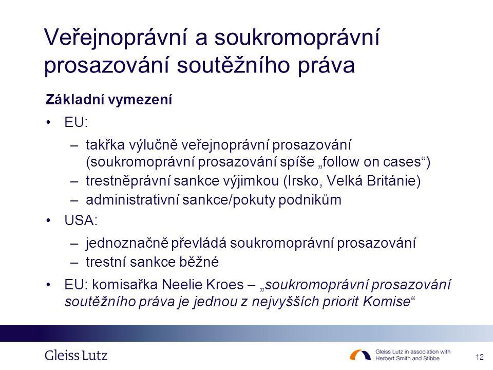 """12 Veřejnoprávní a soukromoprávní prosazování soutěžního práva Základní vymezení EU: –takřka výlučně veřejnoprávní prosazování (soukromoprávní prosazování spíše """"follow on cases ) –trestněprávní sankce výjimkou (Irsko, Velká Británie) –administrativní sankce/pokuty podnikům USA: –jednoznačně převládá soukromoprávní prosazování –trestní sankce běžné EU: komisařka Neelie Kroes – """"soukromoprávní prosazování soutěžního práva je jednou z nejvyšších priorit Komise"""