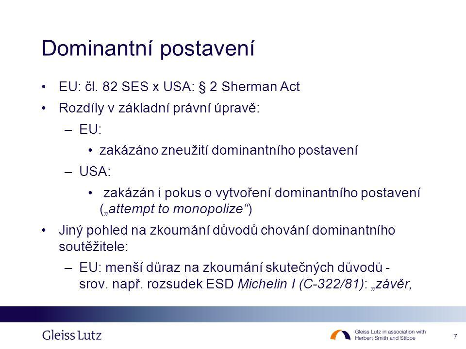 7 Dominantní postavení EU: čl. 82 SES x USA: § 2 Sherman Act Rozdíly v základní právní úpravě: –EU: zakázáno zneužití dominantního postavení –USA: zak