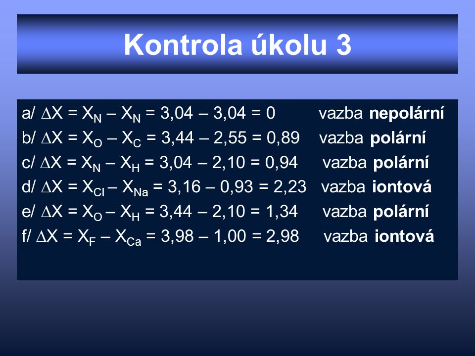 Kontrola úkolu 3 a/ ∆X = X N – X N = 3,04 – 3,04 = 0 vazba nepolární b/ ∆X = X O – X C = 3,44 – 2,55 = 0,89 vazba polární c/ ∆X = X N – X H = 3,04 – 2,10 = 0,94 vazba polární d/ ∆X = X Cl – X Na = 3,16 – 0,93 = 2,23 vazba iontová e/ ∆X = X O – X H = 3,44 – 2,10 = 1,34 vazba polární f/ ∆X = X F – X Ca = 3,98 – 1,00 = 2,98 vazba iontová
