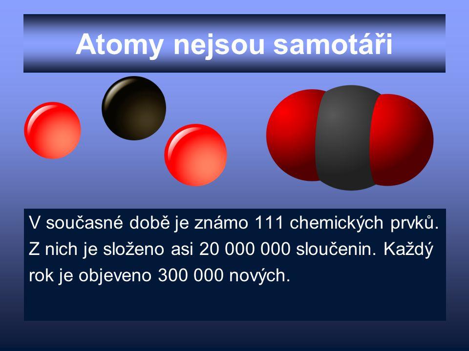 Atomy nejsou samotáři V současné době je známo 111 chemických prvků. Z nich je složeno asi 20 000 000 sloučenin. Každý rok je objeveno 300 000 nových.