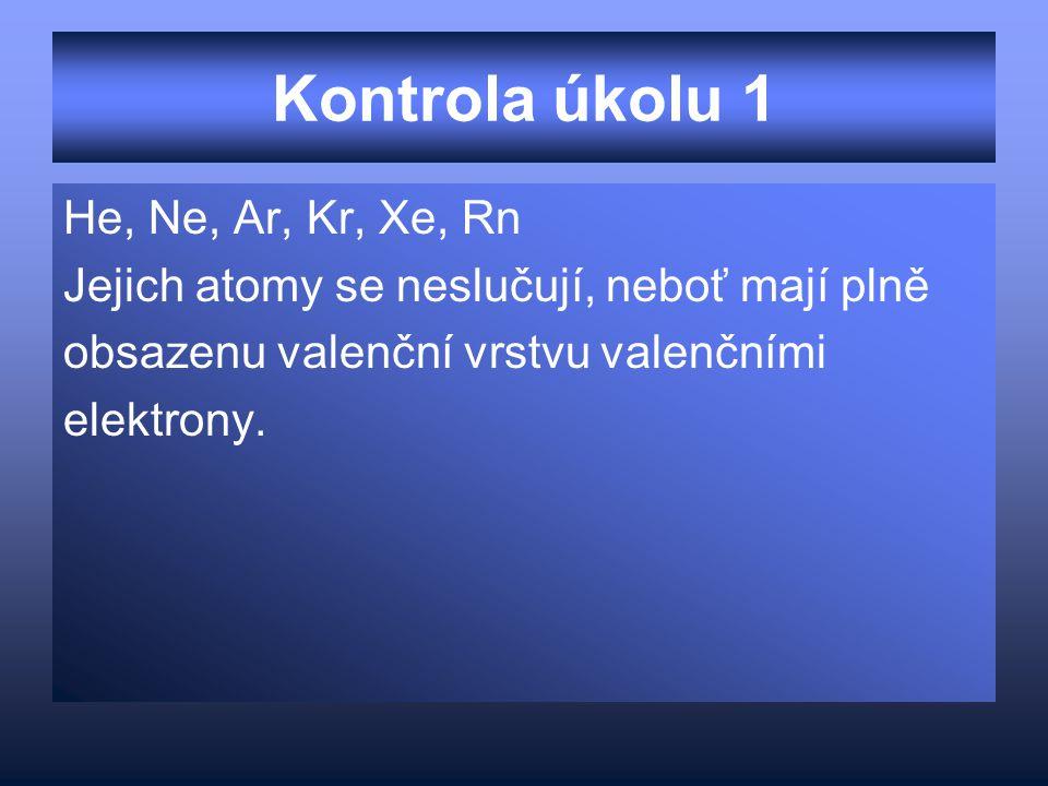 Kontrola úkolu 1 He, Ne, Ar, Kr, Xe, Rn Jejich atomy se neslučují, neboť mají plně obsazenu valenční vrstvu valenčními elektrony.