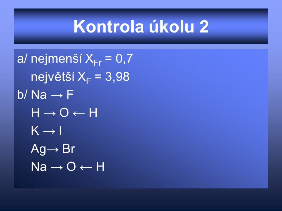Kontrola úkolu 2 a/ nejmenší X Fr = 0,7 největší X F = 3,98 b/ Na → F H → O ← H K → I Ag→ Br Na → O ← H