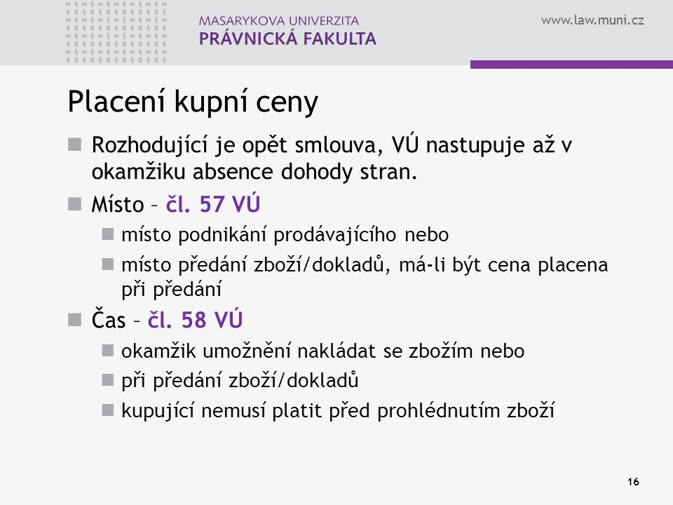www.law.muni.cz Placení kupní ceny Rozhodující je opět smlouva, VÚ nastupuje až v okamžiku absence dohody stran. Místo – čl. 57 VÚ místo podnikání pro