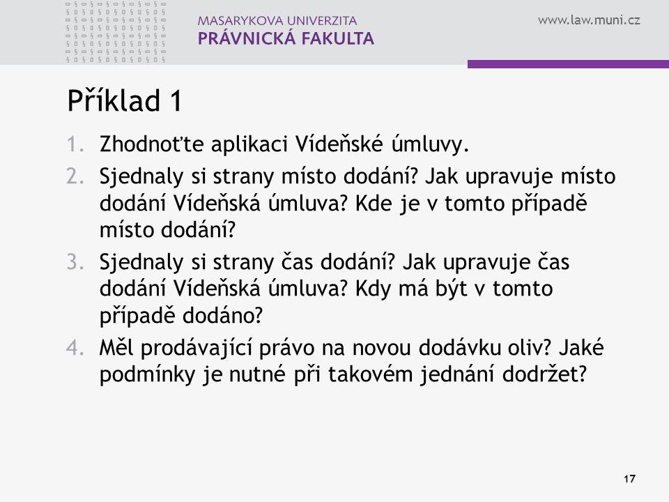 www.law.muni.cz Příklad 1 1.Zhodnoťte aplikaci Vídeňské úmluvy. 2.Sjednaly si strany místo dodání? Jak upravuje místo dodání Vídeňská úmluva? Kde je v