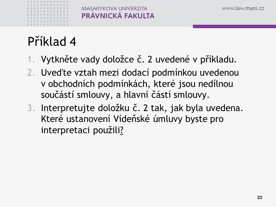 www.law.muni.cz Příklad 4 1.Vytkněte vady doložce č. 2 uvedené v příkladu. 2.Uveďte vztah mezi dodací podmínkou uvedenou v obchodních podmínkách, kter